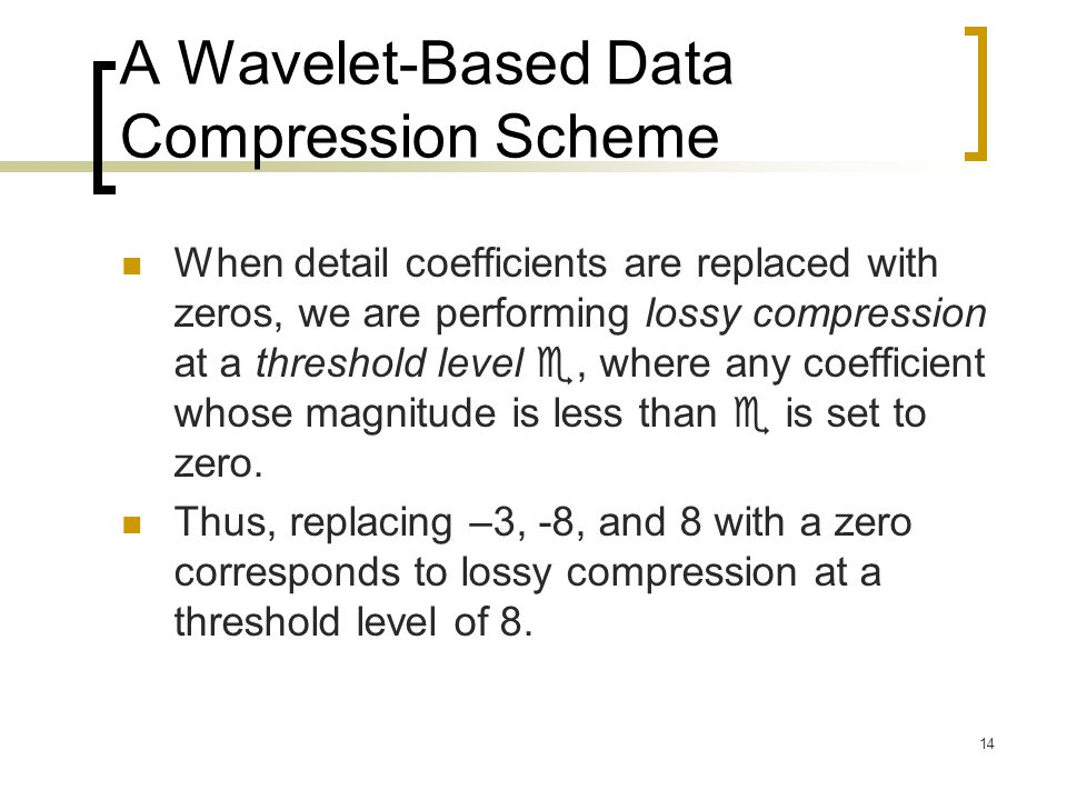 14 A Wavelet-Based Data Compression Scheme When detail coefficients are replaced with zeros, we are performing lossy compression at a threshold level