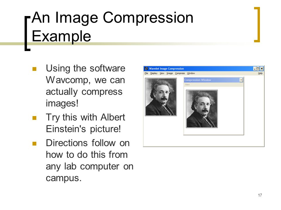17 An Image Compression Example Using the software Wavcomp, we can actually compress images! Try this with Albert Einstein's picture! Directions follo