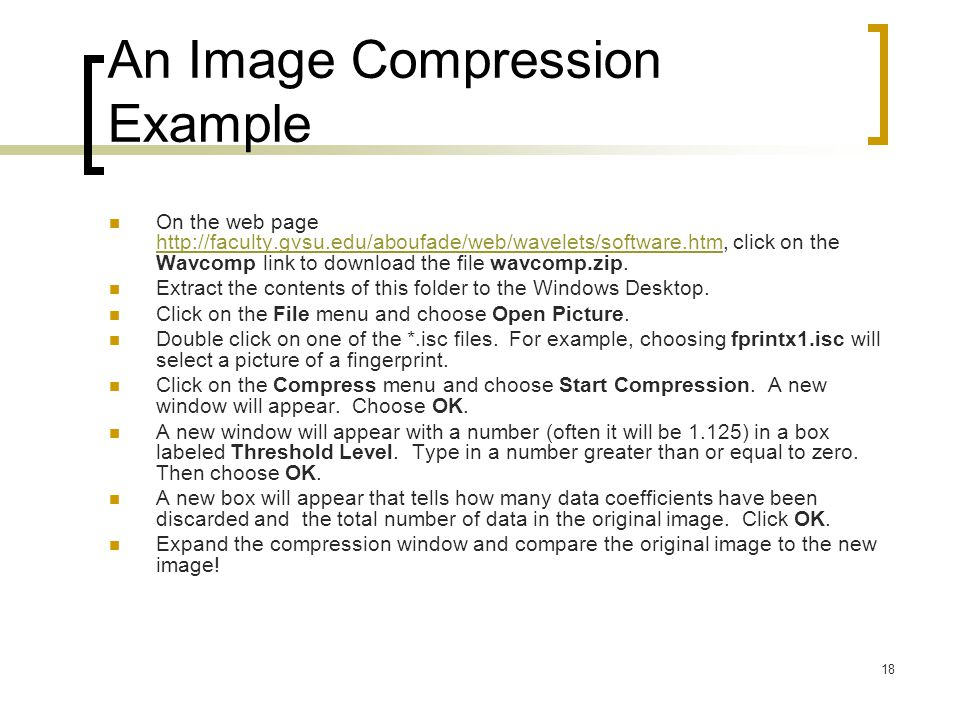 18 An Image Compression Example On the web page http://faculty.gvsu.edu/aboufade/web/wavelets/software.htm, click on the Wavcomp link to download the