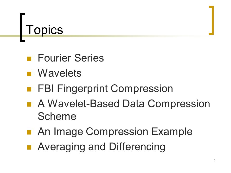 2 Topics Fourier Series Wavelets FBI Fingerprint Compression A Wavelet-Based Data Compression Scheme An Image Compression Example Averaging and Differ