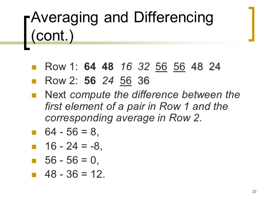 20 Averaging and Differencing (cont.) 48 24 Row 1: 64 48 16 32 56 56 48 24 36 Row 2: 56 24 56 36 Next compute the difference between the first element