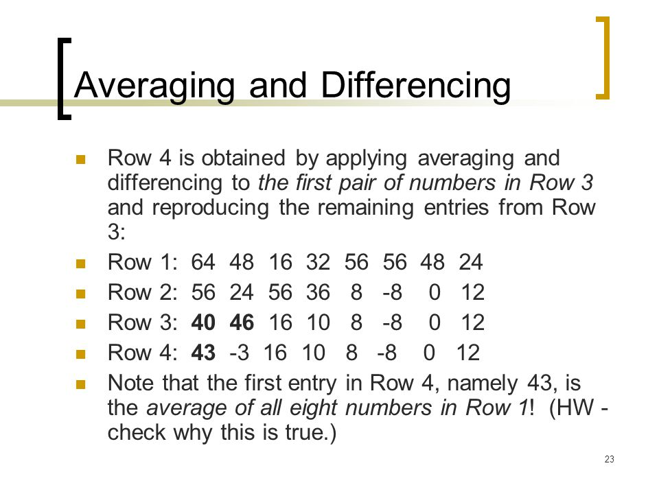 23 Averaging and Differencing Row 4 is obtained by applying averaging and differencing to the first pair of numbers in Row 3 and reproducing the remai