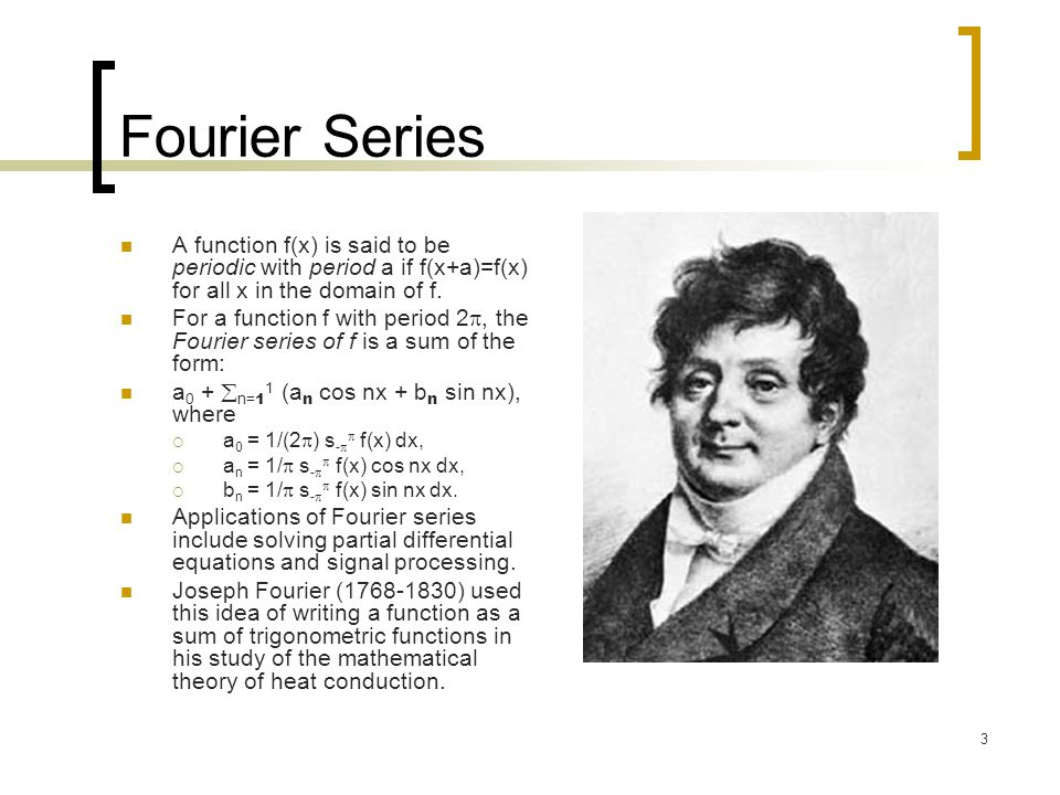 3 Fourier Series A function f(x) is said to be periodic with period a if f(x+a)=f(x) for all x in the domain of f. For a function f with period 2 , t