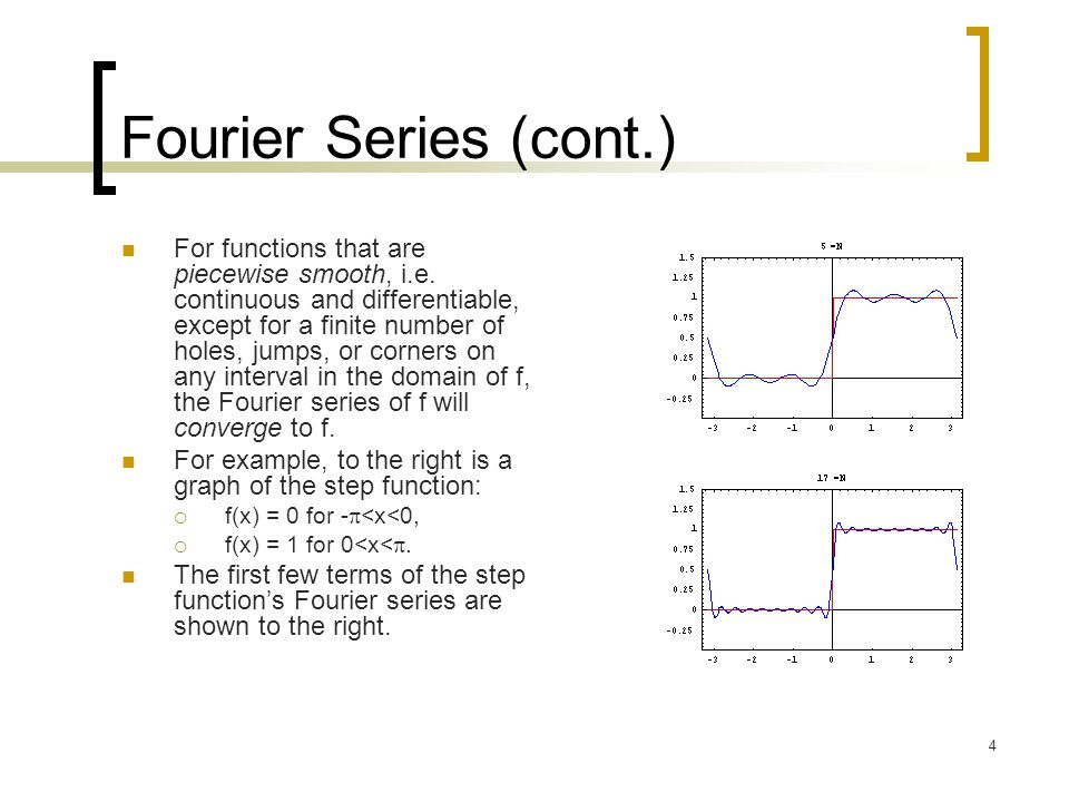 4 Fourier Series (cont.) For functions that are piecewise smooth, i.e. continuous and differentiable, except for a finite number of holes, jumps, or c