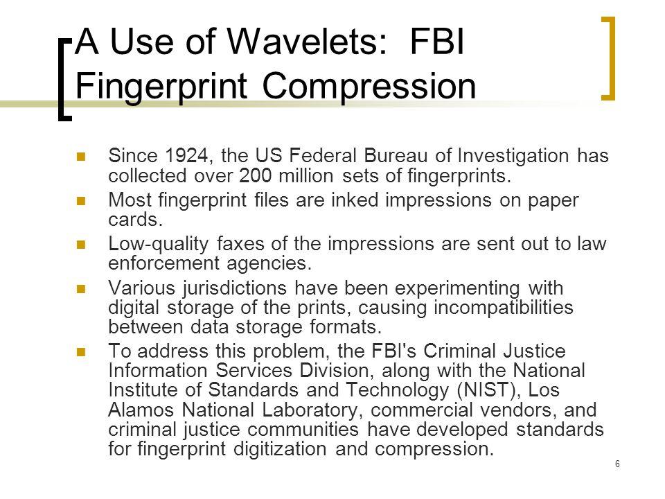6 A Use of Wavelets: FBI Fingerprint Compression Since 1924, the US Federal Bureau of Investigation has collected over 200 million sets of fingerprint