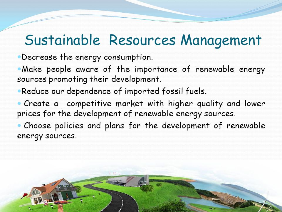 Sustainable Resources Management Decrease the energy consumption. Make people aware of the importance of renewable energy sources promoting their deve