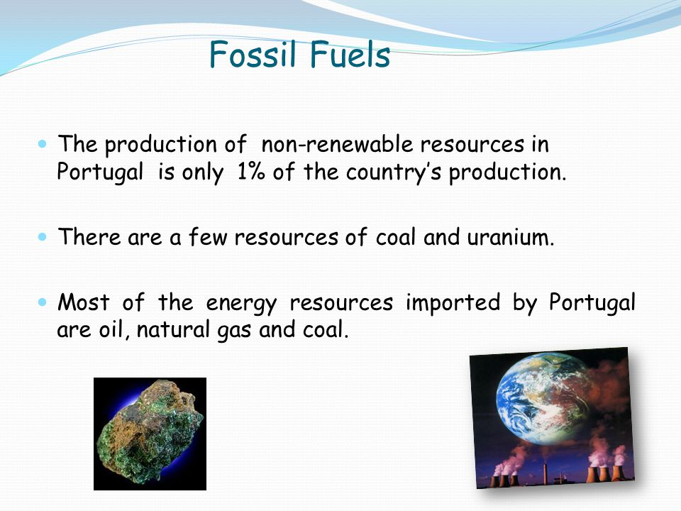 The production of non-renewable resources in Portugal is only 1% of the country's production. There are a few resources of coal and uranium. Most of t