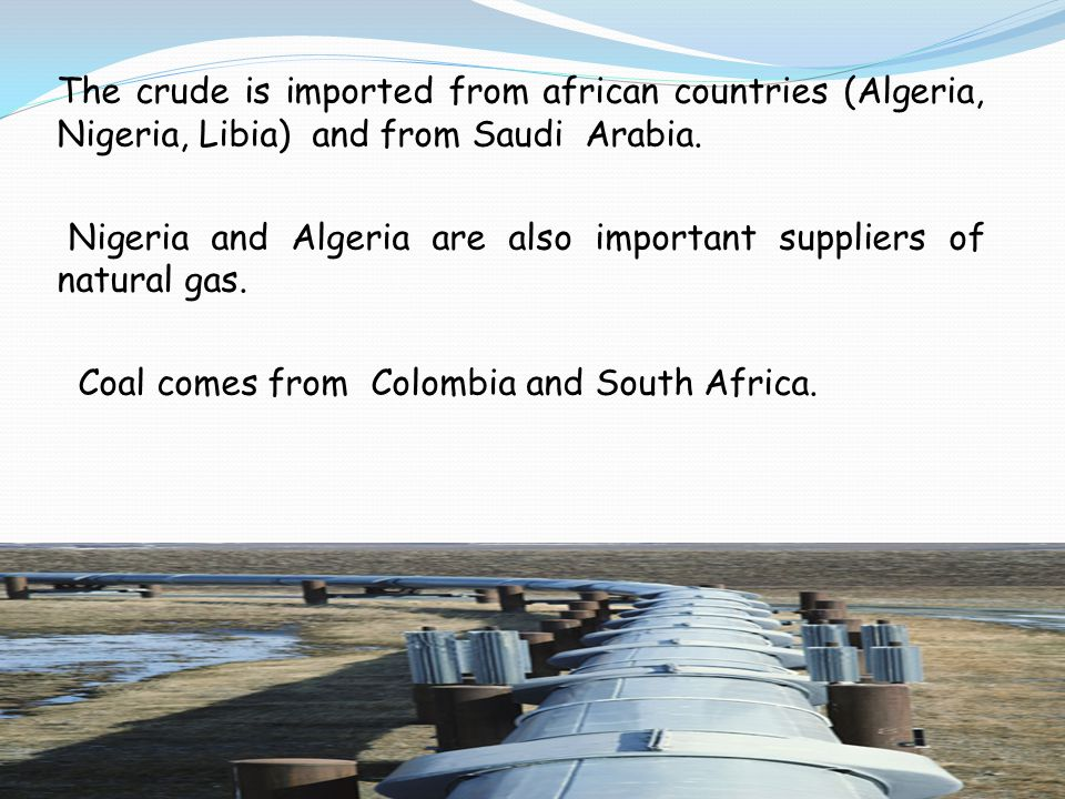The crude is imported from african countries (Algeria, Nigeria, Libia) and from Saudi Arabia. Nigeria and Algeria are also important suppliers of natu