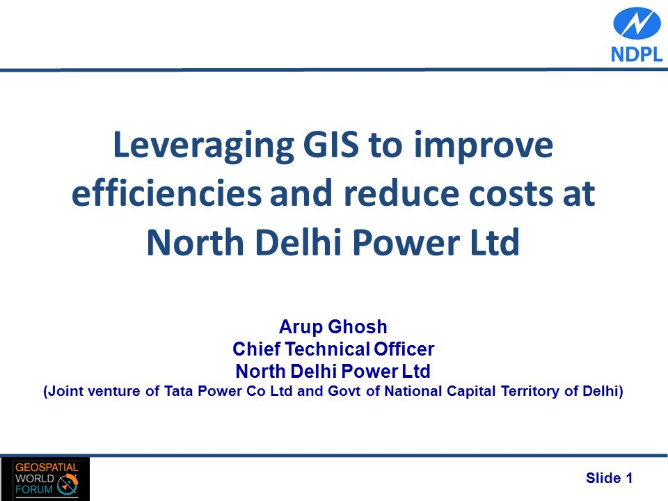 Slide 1 Leveraging GIS to improve efficiencies and reduce costs at North Delhi Power Ltd Arup Ghosh Chief Technical Officer North Delhi Power Ltd (Joint venture of Tata Power Co Ltd and Govt of National Capital Territory of Delhi)