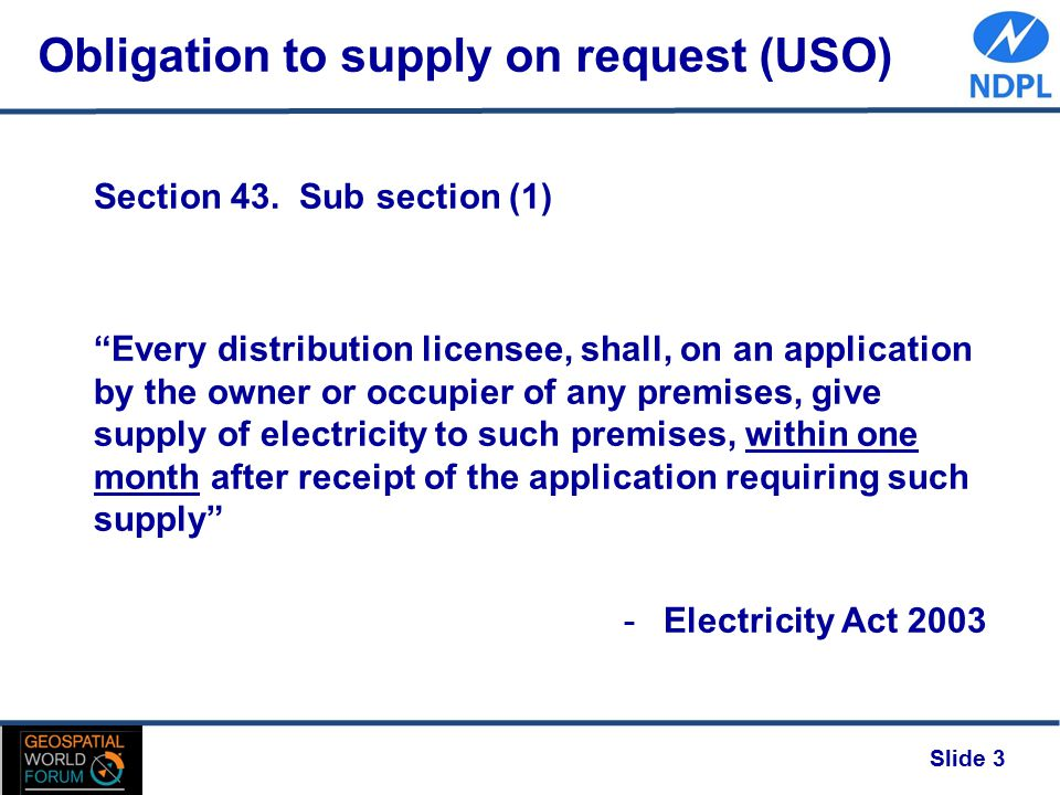 "Obligation to supply on request (USO) Slide 3 Section 43. Sub section (1) ""Every distribution licensee, shall, on an application by the owner or occup"