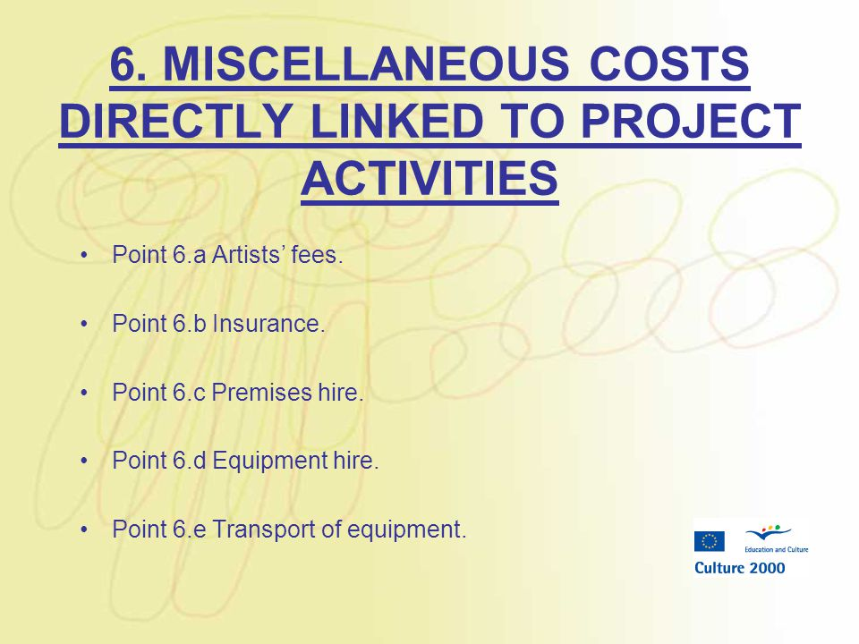 6. MISCELLANEOUS COSTS DIRECTLY LINKED TO PROJECT ACTIVITIES Point 6.a Artists' fees. Point 6.b Insurance. Point 6.c Premises hire. Point 6.d Equipmen