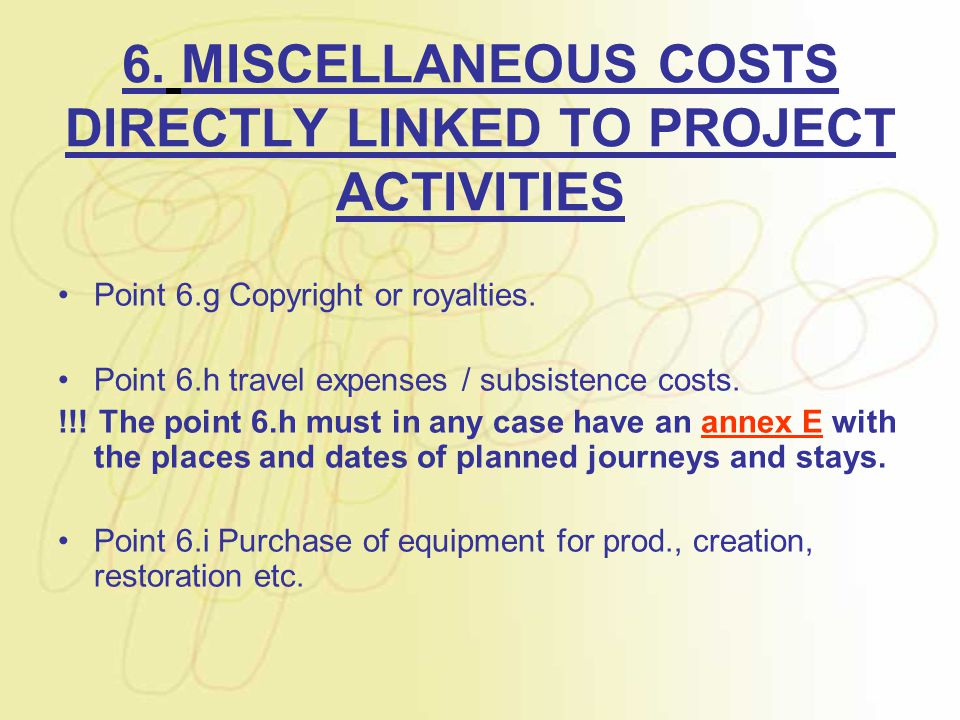 6. MISCELLANEOUS COSTS DIRECTLY LINKED TO PROJECT ACTIVITIES Point 6.g Copyright or royalties. Point 6.h travel expenses / subsistence costs. !!! The