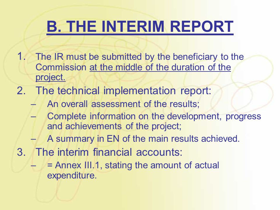 B. THE INTERIM REPORT 1. The IR must be submitted by the beneficiary to the Commission at the middle of the duration of the project. 2.The technical i