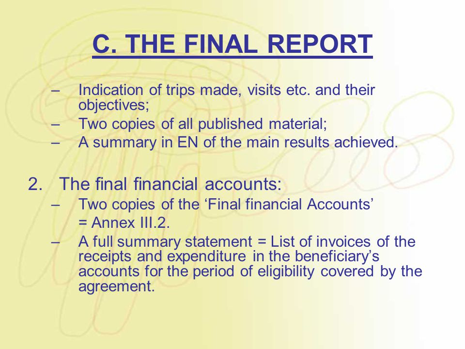 C. THE FINAL REPORT –Indication of trips made, visits etc. and their objectives; –Two copies of all published material; –A summary in EN of the main r