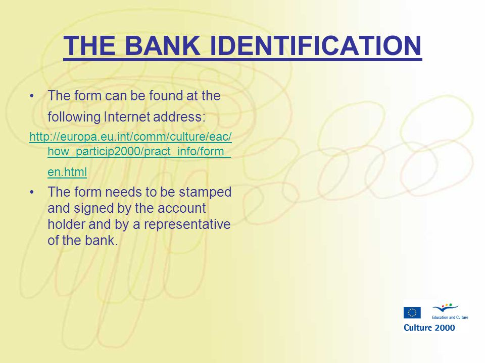THE BANK IDENTIFICATION The form can be found at the following Internet address: http://europa.eu.int/comm/culture/eac/ how_particip2000/pract_info/form_ en.html The form needs to be stamped and signed by the account holder and by a representative of the bank.