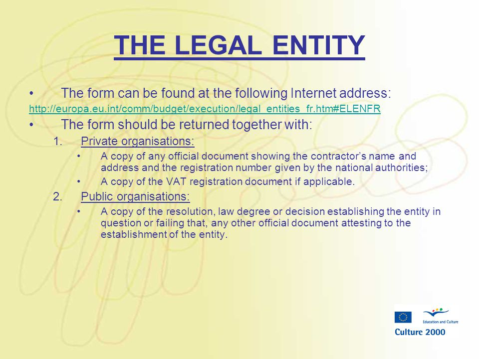 THE LEGAL ENTITY The form can be found at the following Internet address: http://europa.eu.int/comm/budget/execution/legal_entities_fr.htm#ELENFR The form should be returned together with: 1.Private organisations: A copy of any official document showing the contractor's name and address and the registration number given by the national authorities; A copy of the VAT registration document if applicable.