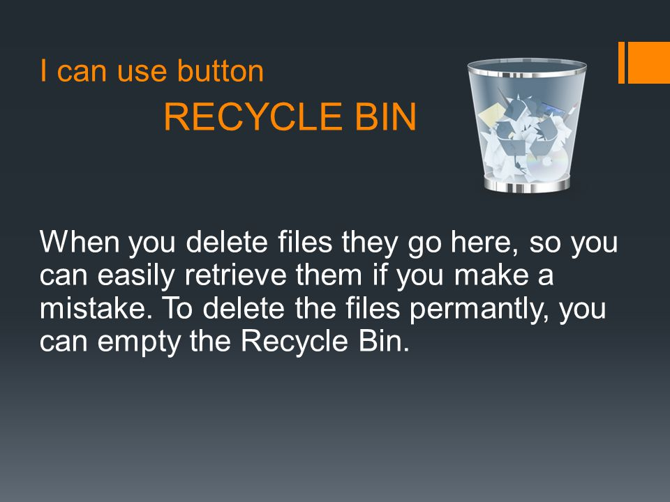 I can use button RECYCLE BIN When you delete files they go here, so you can easily retrieve them if you make a mistake.