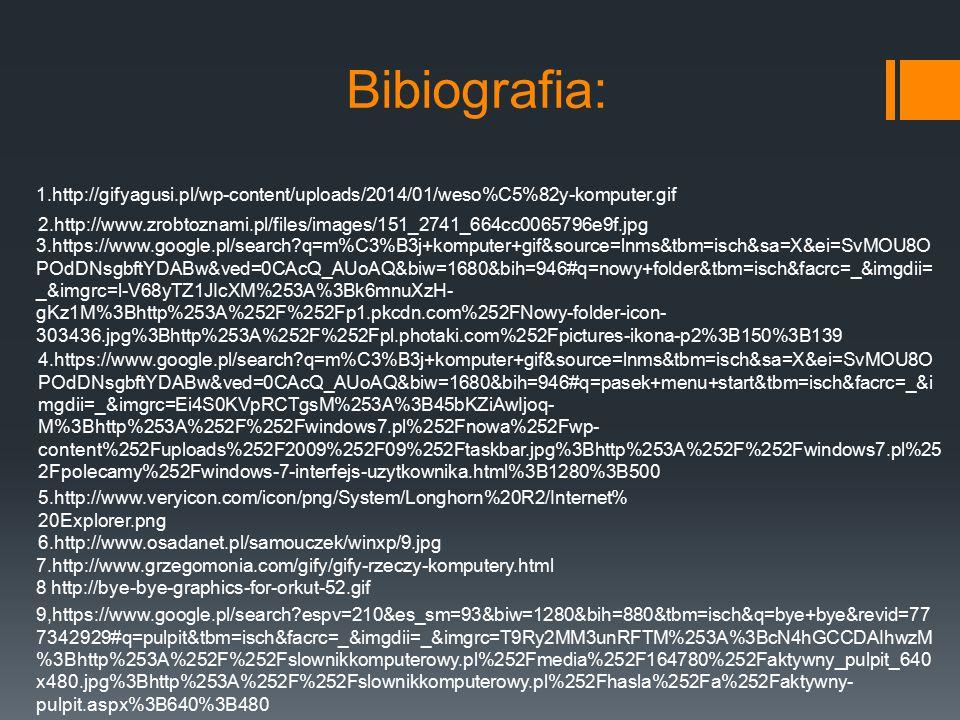 Bibiografia: 1.http://gifyagusi.pl/wp-content/uploads/2014/01/weso%C5%82y-komputer.gif 2.http://www.zrobtoznami.pl/files/images/151_2741_664cc0065796e9f.jpg 3.https://www.google.pl/search?q=m%C3%B3j+komputer+gif&source=lnms&tbm=isch&sa=X&ei=SvMOU8O POdDNsgbftYDABw&ved=0CAcQ_AUoAQ&biw=1680&bih=946#q=nowy+folder&tbm=isch&facrc=_&imgdii= _&imgrc=l-V68yTZ1JIcXM%253A%3Bk6mnuXzH- gKz1M%3Bhttp%253A%252F%252Fp1.pkcdn.com%252FNowy-folder-icon- 303436.jpg%3Bhttp%253A%252F%252Fpl.photaki.com%252Fpictures-ikona-p2%3B150%3B139 4.https://www.google.pl/search?q=m%C3%B3j+komputer+gif&source=lnms&tbm=isch&sa=X&ei=SvMOU8O POdDNsgbftYDABw&ved=0CAcQ_AUoAQ&biw=1680&bih=946#q=pasek+menu+start&tbm=isch&facrc=_&i mgdii=_&imgrc=Ei4S0KVpRCTgsM%253A%3B45bKZiAwIjoq- M%3Bhttp%253A%252F%252Fwindows7.pl%252Fnowa%252Fwp- content%252Fuploads%252F2009%252F09%252Ftaskbar.jpg%3Bhttp%253A%252F%252Fwindows7.pl%25 2Fpolecamy%252Fwindows-7-interfejs-uzytkownika.html%3B1280%3B500 5.http://www.veryicon.com/icon/png/System/Longhorn%20R2/Internet% 20Explorer.png 6.http://www.osadanet.pl/samouczek/winxp/9.jpg 7.http://www.grzegomonia.com/gify/gify-rzeczy-komputery.html 8 http://bye-bye-graphics-for-orkut-52.gif 9,https://www.google.pl/search?espv=210&es_sm=93&biw=1280&bih=880&tbm=isch&q=bye+bye&revid=77 7342929#q=pulpit&tbm=isch&facrc=_&imgdii=_&imgrc=T9Ry2MM3unRFTM%253A%3BcN4hGCCDAIhwzM %3Bhttp%253A%252F%252Fslownikkomputerowy.pl%252Fmedia%252F164780%252Faktywny_pulpit_640 x480.jpg%3Bhttp%253A%252F%252Fslownikkomputerowy.pl%252Fhasla%252Fa%252Faktywny- pulpit.aspx%3B640%3B480
