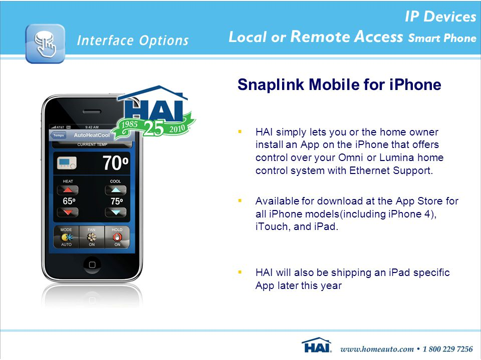 IP Devices Local or Remote Access Smart Phone Snaplink Mobile for iPhone  HAI simply lets you or the home owner install an App on the iPhone that offers control over your Omni or Lumina home control system with Ethernet Support.