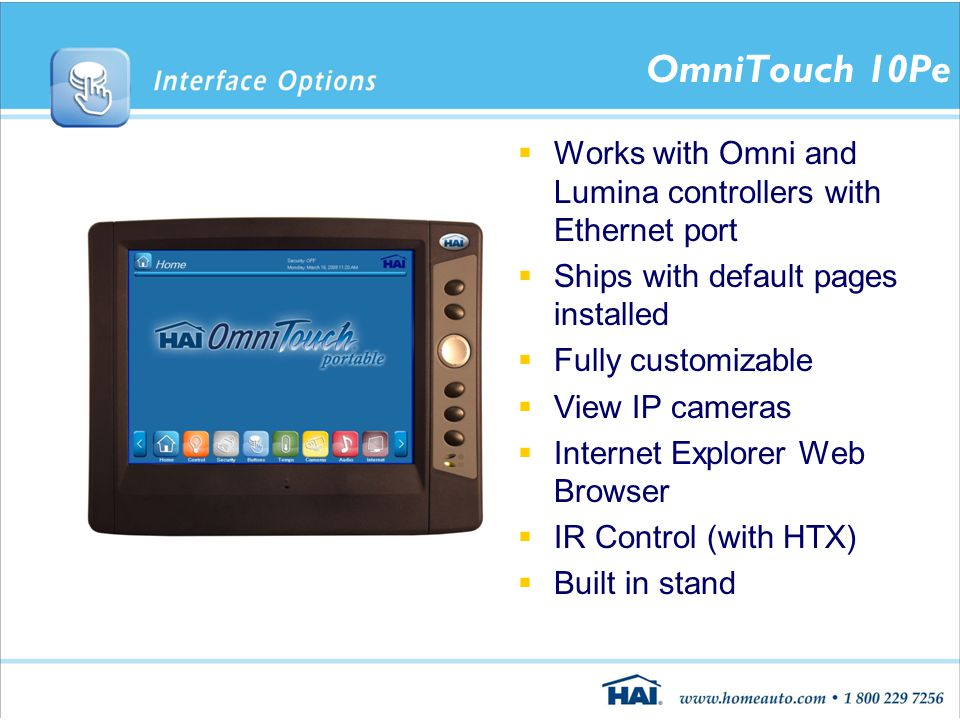 OmniTouch 10Pe  Works with Omni and Lumina controllers with Ethernet port  Ships with default pages installed  Fully customizable  View IP cameras  Internet Explorer Web Browser  IR Control (with HTX)  Built in stand
