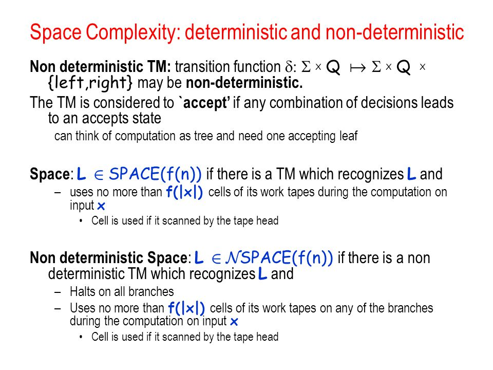 Space Complexity: deterministic and non-deterministic Non deterministic TM: transition function  X Q   X Q  X {left,right} may be non-deterministic.