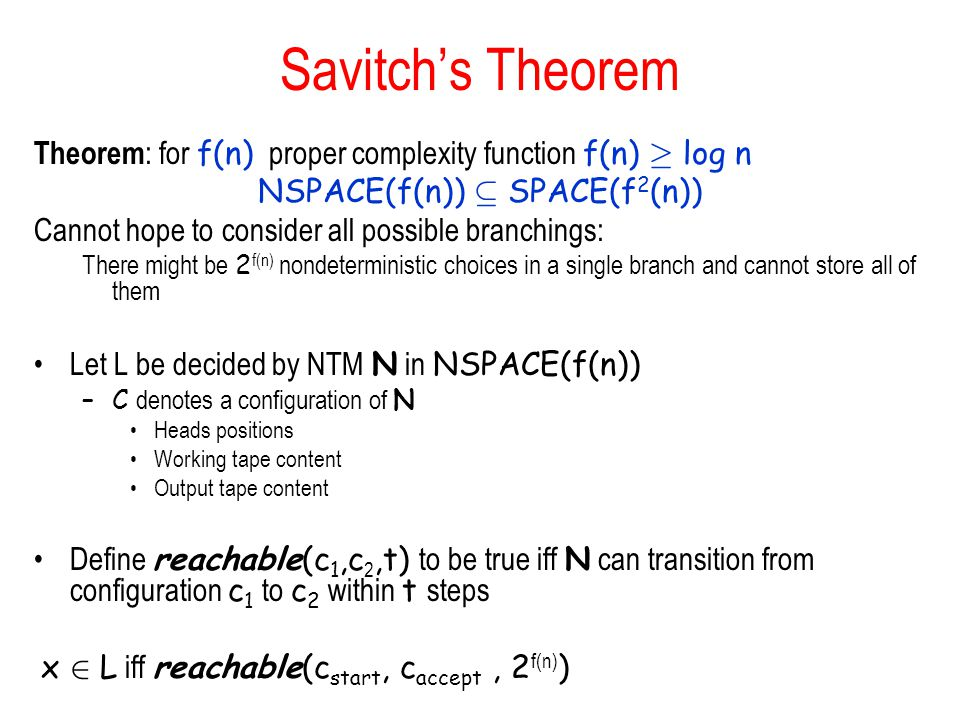 Savitch's Theorem Theorem : for f(n) proper complexity function f(n) ¸ log n NSPACE(f(n)) µ SPACE(f 2 (n)) Cannot hope to consider all possible branchings: There might be 2 f(n) nondeterministic choices in a single branch and cannot store all of them Let L be decided by NTM N in NSPACE(f(n)) –C denotes a configuration of N Heads positions Working tape content Output tape content Define reachable(c 1,c 2,t) to be true iff N can transition from configuration c 1 to c 2 within t steps x 2 L iff reachable(c start, c accept, 2 f(n) )