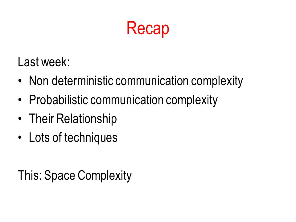 Recap Last week: Non deterministic communication complexity Probabilistic communication complexity Their Relationship Lots of techniques This: Space Complexity
