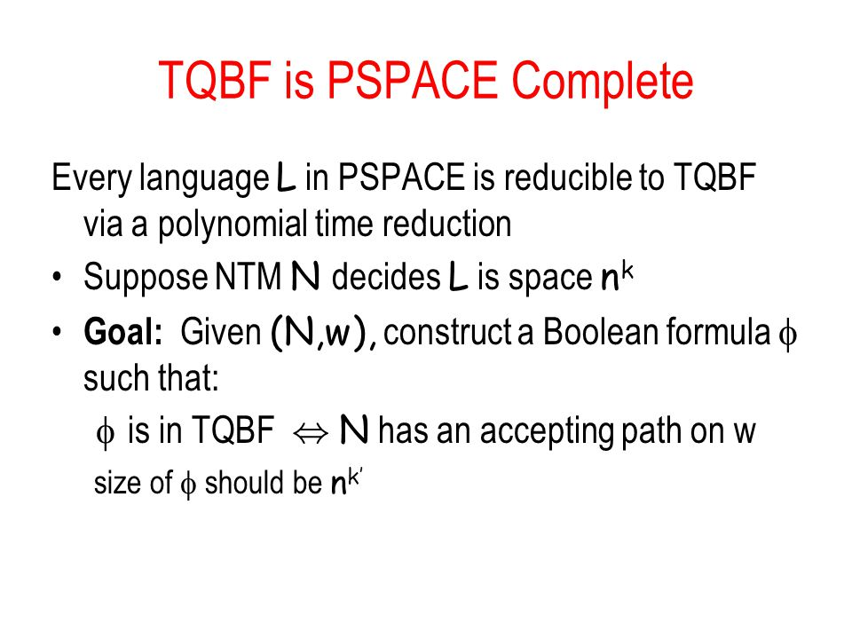 TQBF is PSPACE Complete Every language L in PSPACE is reducible to TQBF via a polynomial time reduction Suppose NTM N decides L is space n k Goal: Given (N,w), construct a Boolean formula  such that:  is in TQBF, N has an accepting path on w size of  should be n k'
