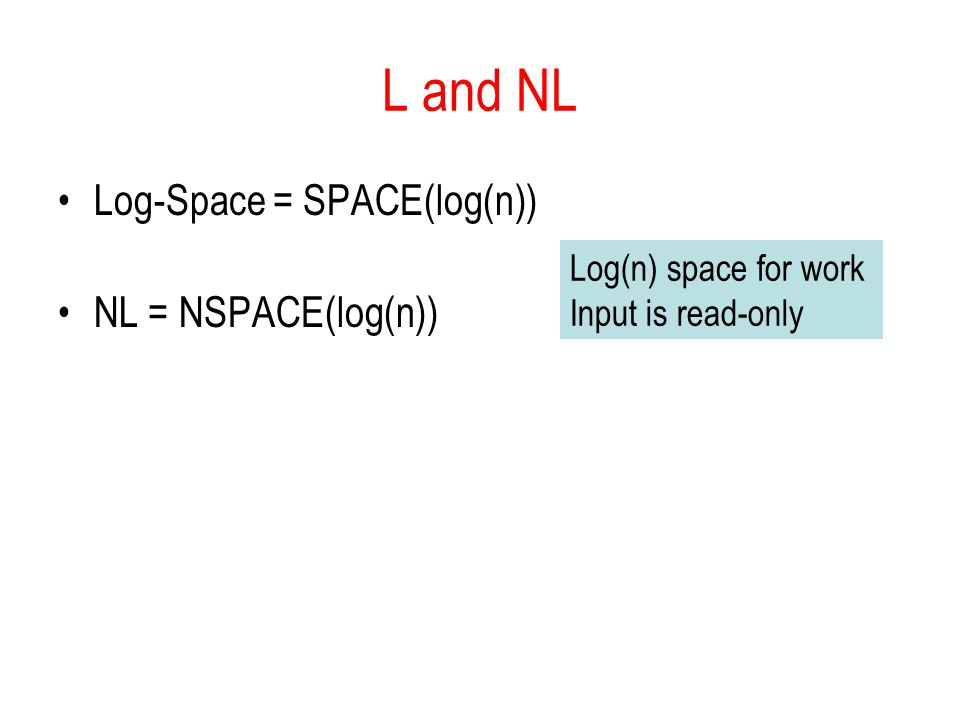 L and NL Log-Space = SPACE(log(n)) NL = NSPACE(log(n)) Log(n) space for work Input is read-only