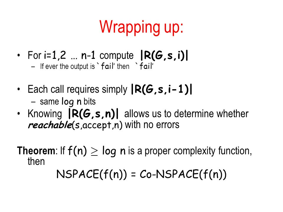 Wrapping up: For i=1,2 … n-1 compute |R(G,s,i)| –If ever the output is `fail' then `fail' Each call requires simply |R(G,s,i-1)| –same log n bits Knowing |R(G,s,n)| allows us to determine whether reachable(s,accept,n) with no errors Theorem : If f(n) ¸ log n is a proper complexity function, then NSPACE(f(n)) = Co-NSPACE(f(n))
