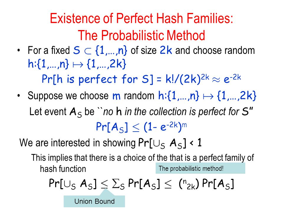 Existence of Perfect Hash Families: The Probabilistic Method For a fixed S ½ {1,…,n} of size 2k and choose random h:{1,…,n}  {1,…,2k} Pr[h is perfect for S] = k!/(2k) 2k ¼ e -2k Suppose we choose m random h:{1,…,n}  {1,…,2k} Let event A S be `` no h in the collection is perfect for S Pr[A S ] · (1- e -2k ) m We are interested in showing Pr[ [ S A S ] < 1 This implies that there is a choice of the that is a perfect family of hash function Pr[ [ S A S ] ·  S Pr[A S ] · ( n 2k ) Pr[A S ] The probabilistic method.