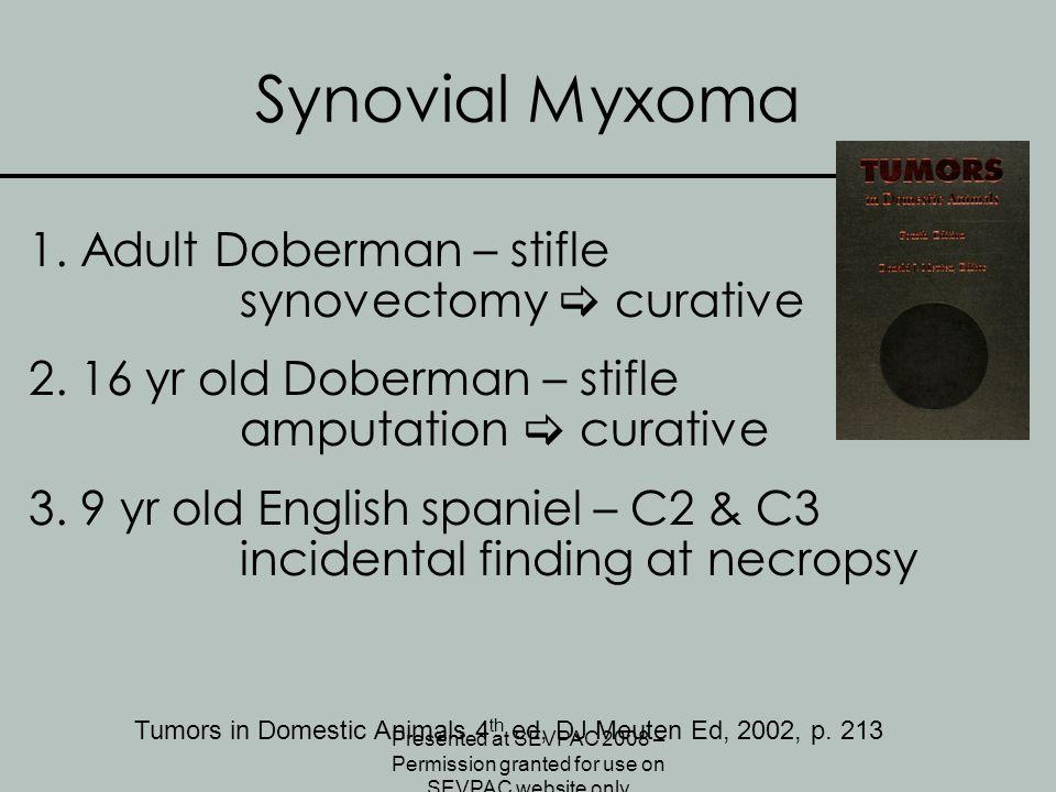 Synovial Myxoma 1. Adult Doberman – stifle synovectomy  curative 2. 16 yr old Doberman – stifle amputation  curative 3. 9 yr old English spaniel – C