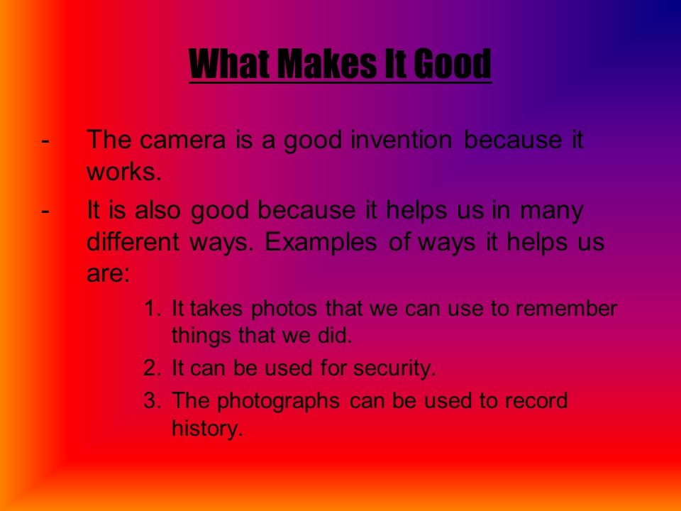 What Makes It Good -The camera is a good invention because it works.