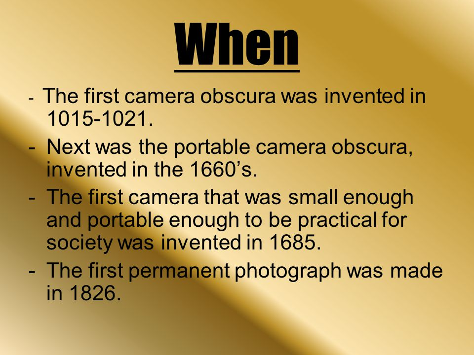When - The first camera obscura was invented in 1015-1021. -Next was the portable camera obscura, invented in the 1660's. -The first camera that was s