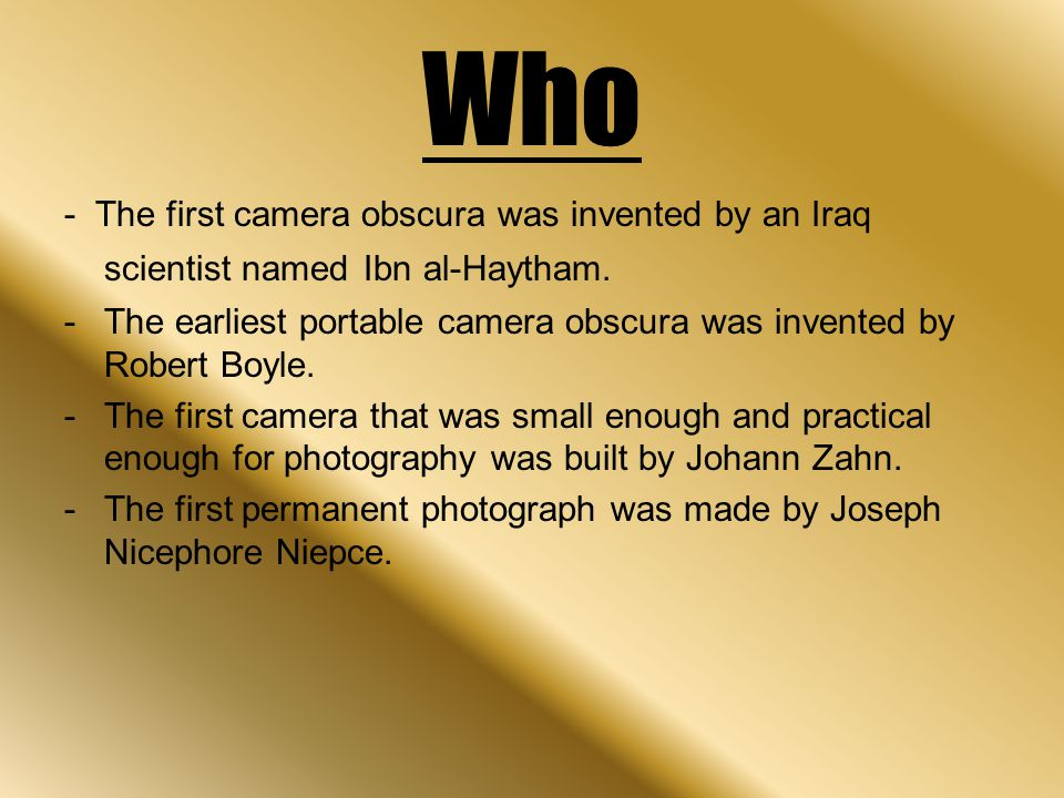 Who - The first camera obscura was invented by an Iraq scientist named Ibn al-Haytham. -The earliest portable camera obscura was invented by Robert Bo