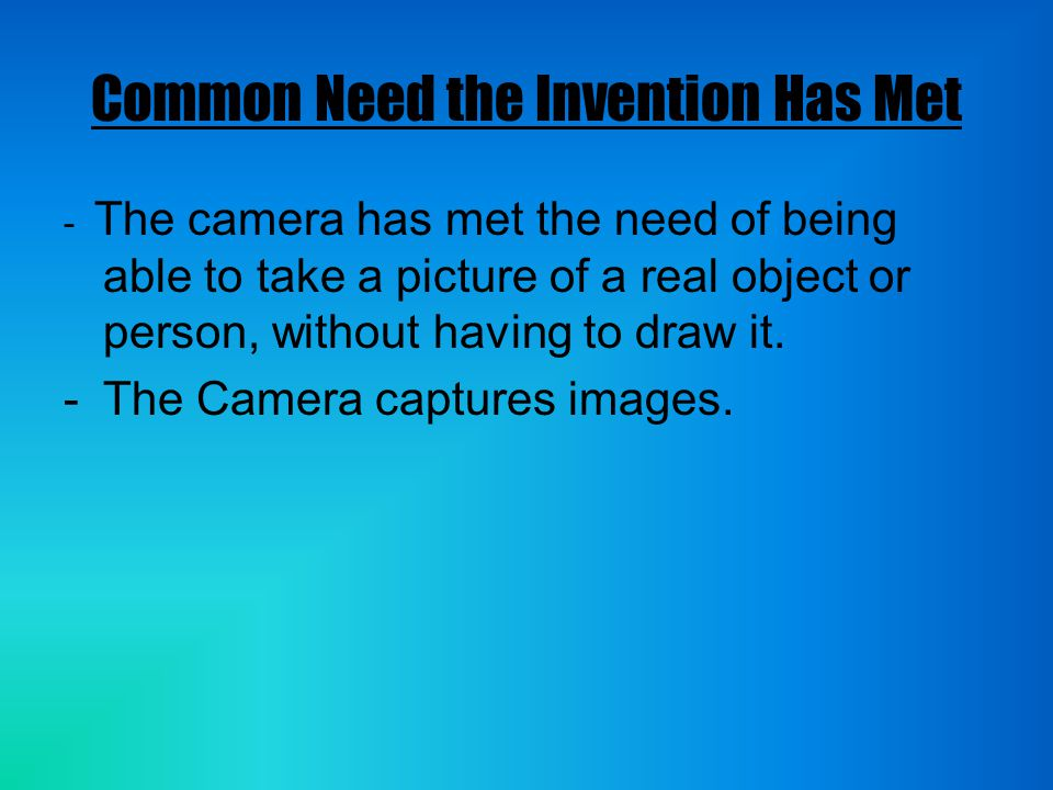 Common Need the Invention Has Met - The camera has met the need of being able to take a picture of a real object or person, without having to draw it.