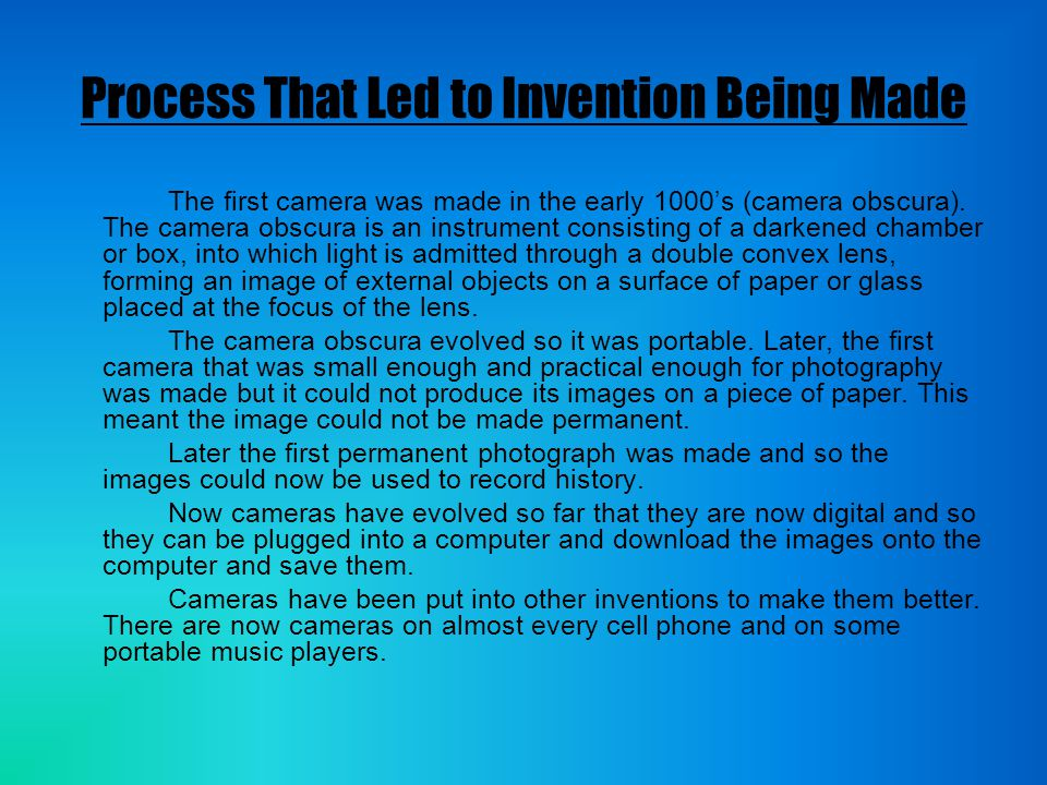 Process That Led to Invention Being Made The first camera was made in the early 1000's (camera obscura).