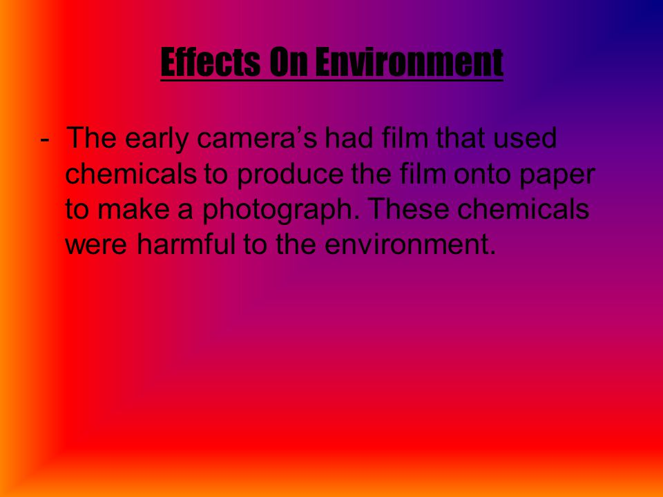 Effects On Environment - The early camera's had film that used chemicals to produce the film onto paper to make a photograph.