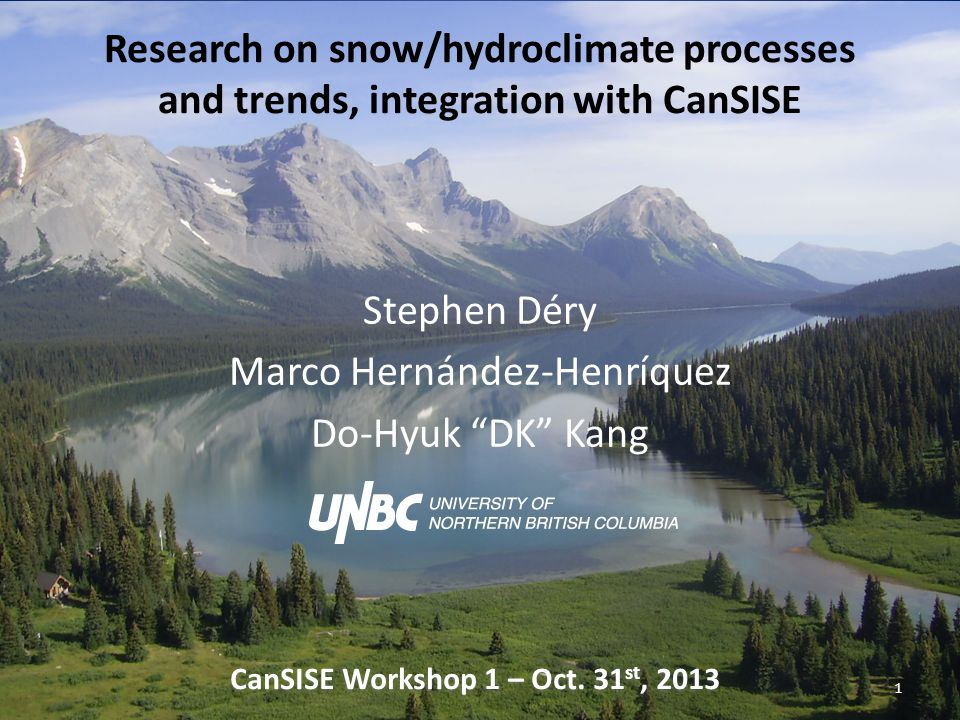 Research on snow/hydroclimate processes and trends, integration with CanSISE Stephen Déry Marco Hernández-Henríquez Do-Hyuk DK Kang 1 CanSISE Workshop 1 – Oct.