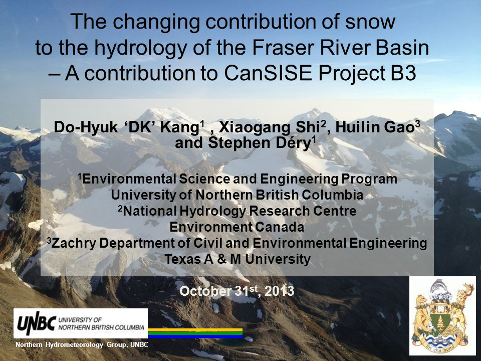 The changing contribution of snow to the hydrology of the Fraser River Basin – A contribution to CanSISE Project B3 Do-Hyuk 'DK' Kang 1, Xiaogang Shi 2, Huilin Gao 3 and Stephen Déry 1 1 Environmental Science and Engineering Program University of Northern British Columbia 2 National Hydrology Research Centre Environment Canada 3 Zachry Department of Civil and Environmental Engineering Texas A & M University October 31 st, 2013 Northern Hydrometeorology Group, UNBC