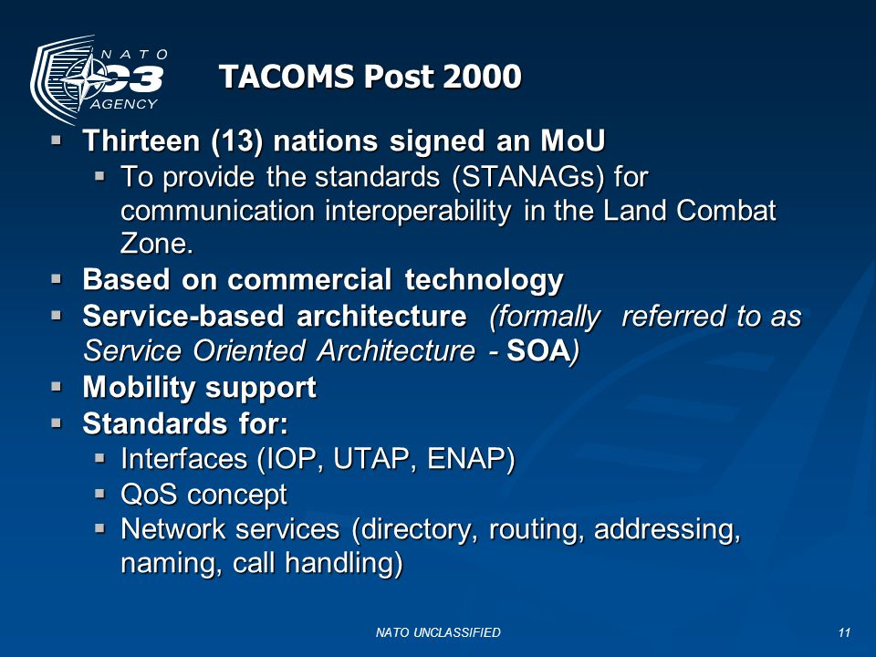NATO UNCLASSIFIED11 TACOMS Post 2000  Thirteen (13) nations signed an MoU  To provide the standards (STANAGs) for communication interoperability in the Land Combat Zone.