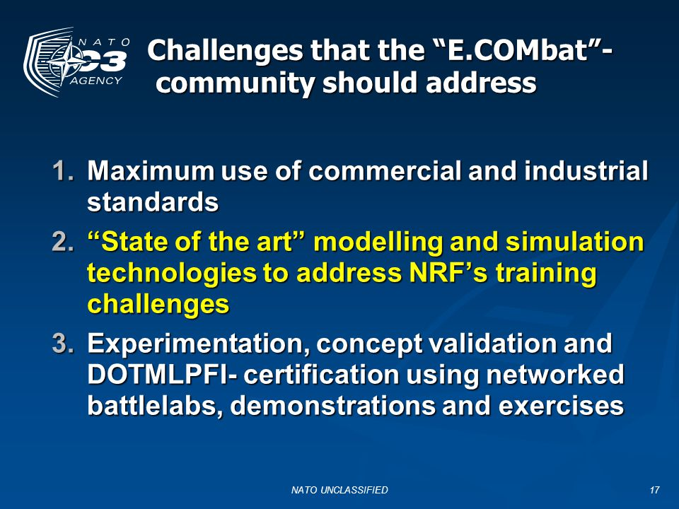 NATO UNCLASSIFIED17 Challenges that the E.COMbat - community should address 1.Maximum use of commercial and industrial standards 2. State of the art modelling and simulation technologies to address NRF's training challenges 3.Experimentation, concept validation and DOTMLPFI- certification using networked battlelabs, demonstrations and exercises