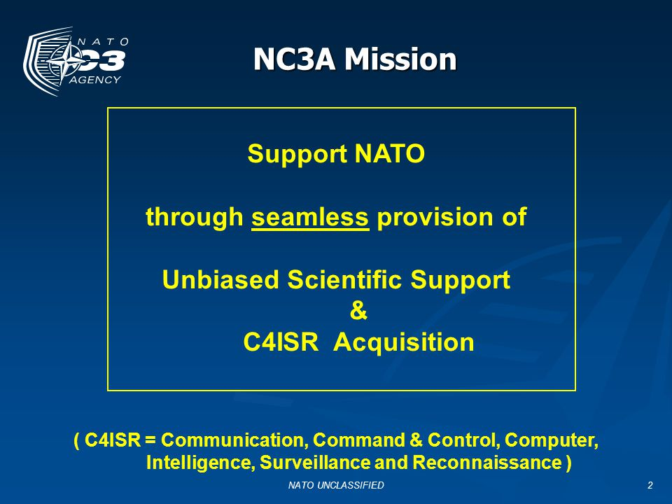 NATO UNCLASSIFIED2 NC3A Mission Support NATO through seamless provision of Unbiased Scientific Support & C4ISR Acquisition ( C4ISR = Communication, Command & Control, Computer, Intelligence, Surveillance and Reconnaissance )