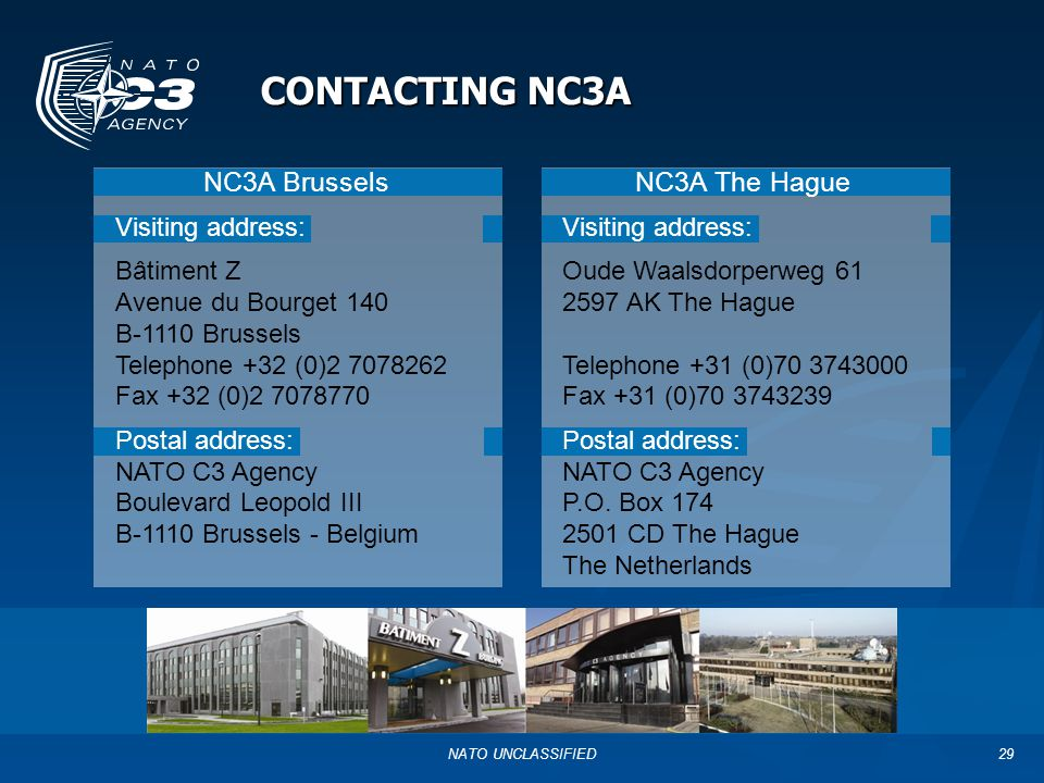 NATO UNCLASSIFIED29 CONTACTING NC3A NC3A Brussels Visiting address: Bâtiment Z Avenue du Bourget 140 B-1110 Brussels Telephone +32 (0)2 7078262 Fax +32 (0)2 7078770 Postal address: NATO C3 Agency Boulevard Leopold III B-1110 Brussels - Belgium NC3A The Hague Visiting address: Oude Waalsdorperweg 61 2597 AK The Hague Telephone +31 (0)70 3743000 Fax +31 (0)70 3743239 Postal address: NATO C3 Agency P.O.