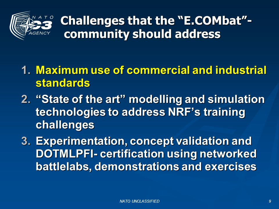 NATO UNCLASSIFIED9 Challenges that the E.COMbat - community should address 1.Maximum use of commercial and industrial standards 2. State of the art modelling and simulation technologies to address NRF's training challenges 3.Experimentation, concept validation and DOTMLPFI- certification using networked battlelabs, demonstrations and exercises
