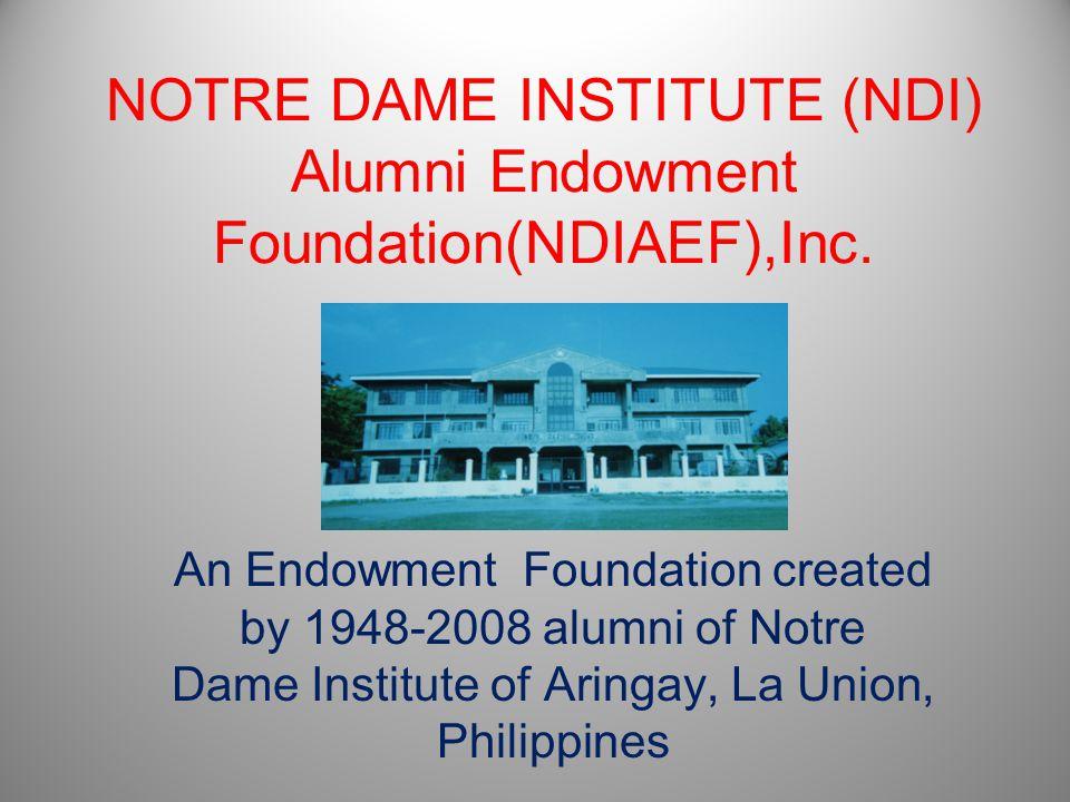 NOTRE DAME INSTITUTE (NDI) Alumni Endowment Foundation(NDIAEF),Inc. An Endowment Foundation created by 1948-2008 alumni of Notre Dame Institute of Ari