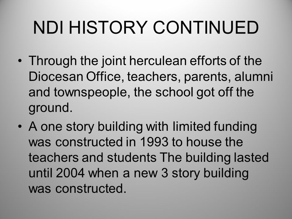 NDI HISTORY CONTINUED Through the joint herculean efforts of the Diocesan Office, teachers, parents, alumni and townspeople, the school got off the gr