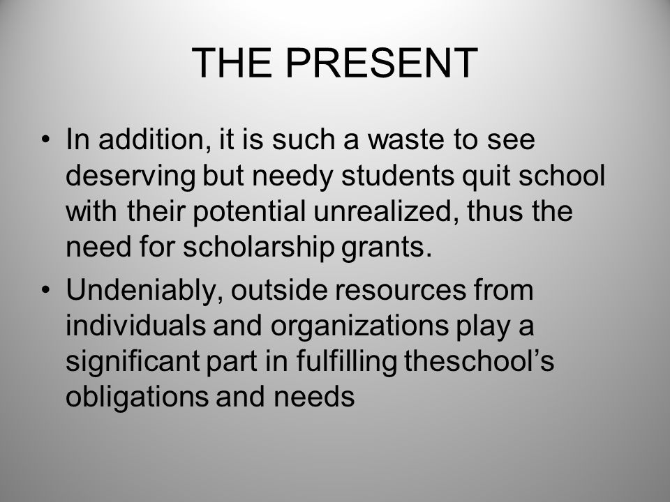 THE PRESENT In addition, it is such a waste to see deserving but needy students quit school with their potential unrealized, thus the need for scholar