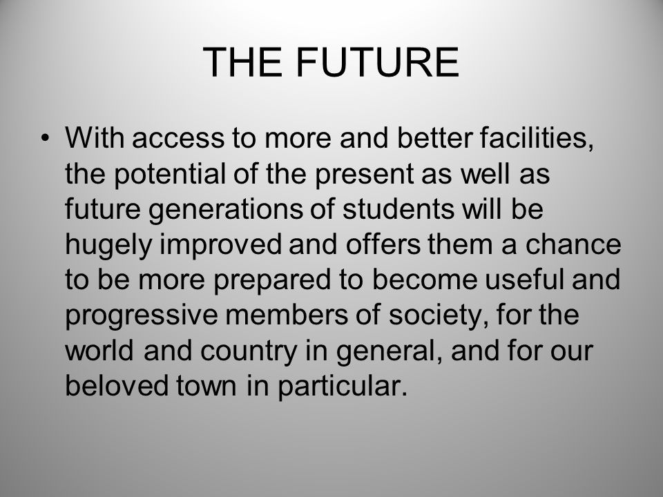 THE FUTURE With access to more and better facilities, the potential of the present as well as future generations of students will be hugely improved a
