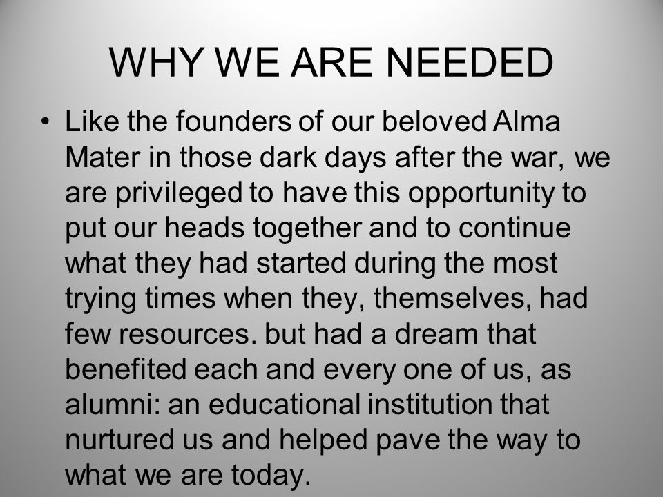 WHY WE ARE NEEDED Like the founders of our beloved Alma Mater in those dark days after the war, we are privileged to have this opportunity to put our